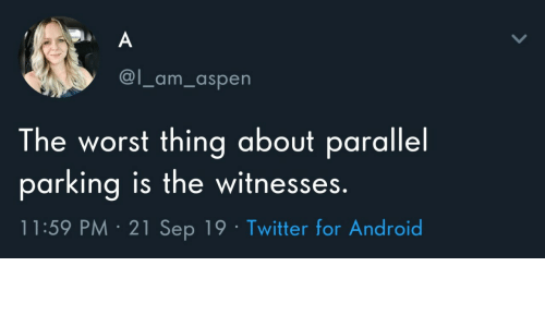 parking: A  @l_am_aspen  The worst thing about parallel  parking is the witnesses.  11:59 PM 21 Sep 19 Twitter for Android