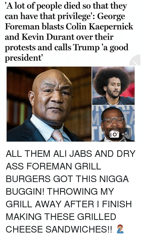 George Foreman: 'A l  ot of people died so that they  can have that privilege': George  Foreman blasts Colin Kaepernick  and Kevin Durant over their  protests and calls Trump 'a good  president  I O ALL THEM ALI JABS AND DRY ASS FOREMAN GRILL BURGERS GOT THIS NIGGA BUGGIN! THROWING MY GRILL AWAY AFTER I FINISH MAKING THESE GRILLED CHEESE SANDWICHES!! 🤦🏽♂️