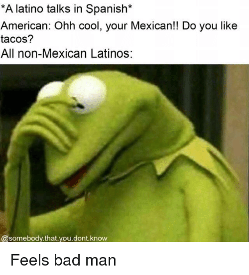 feels bad man: A latino talks in Spanish*  American: Ohh cool, your Mexican!! Do you like  tacos?  All non-Mexican Latinos:  @somebody.that you.dont.know Feels bad man
