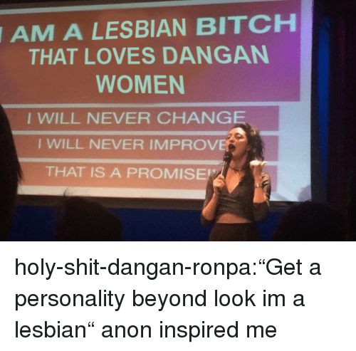 """a promise: A LESBIAN BITCH  THAT LOVES DANGAN  AM  WOMEN  I WILL NEVER CHANGE  I WILL NEVER IMPROVE  THAT IS A PROMISE holy-shit-dangan-ronpa:""""Get a personality beyond look im a lesbian"""" anon inspired me"""