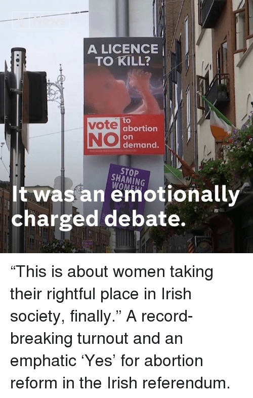 """Irish, Memes, and Abortion: A LICENCE  TO KILL? '  to  abortion  on  demand.  NO  STOP  SHAMİNG  It was an emotionally  charged debate. """"This is about women taking their rightful place in Irish society, finally.""""  A record-breaking turnout and an emphatic 'Yes' for abortion reform in the Irish referendum."""