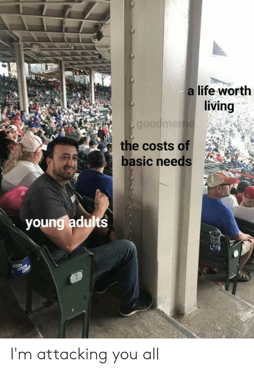 Life, Reddit, and Living: a life worth  living  goodmeme  the costs of  basic needs  young adults  7% I'm attacking you all