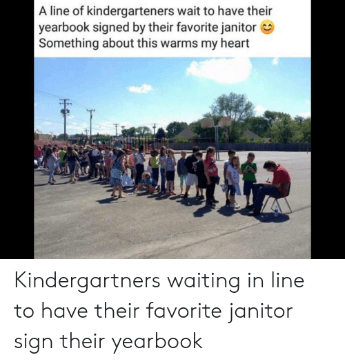 Heart, Waiting..., and Sign: A line of kindergarteners wait to have their  yearbook signed by their favorite janitor  Something about this warms my heart  EE Kindergartners waiting in line to have their favorite janitor sign their yearbook