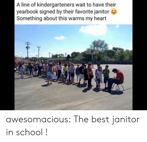 In School: A line of kindergarteners wait to have their  yearbook signed by their favorite janitor  Something about this warms my heart awesomacious:  The best janitor in school !
