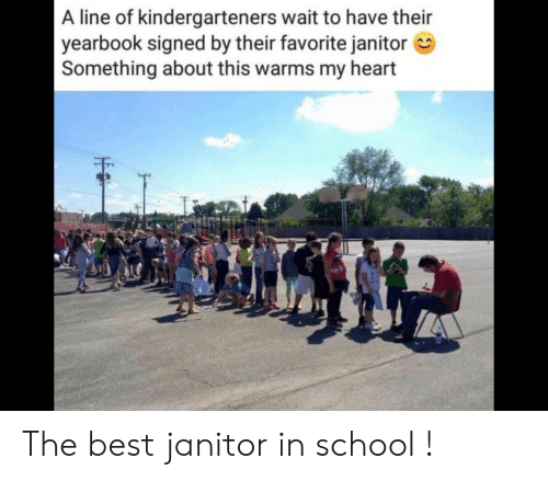 In School: A line of kindergarteners wait to have their  yearbook signed by their favorite janitor  Something about this warms my heart The best janitor in school !