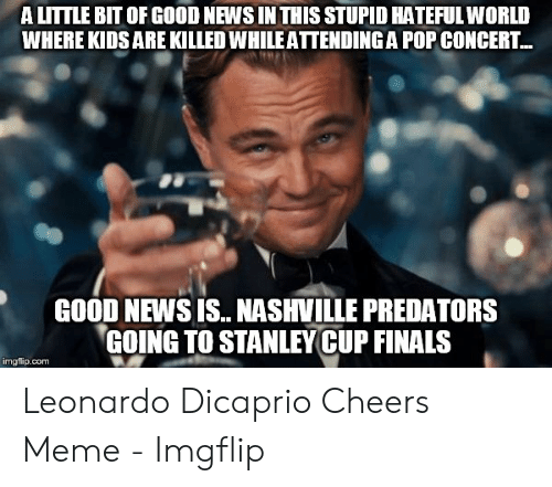 Dicaprio Cheers: A LITTLE BIT OF GOOD NEWS IN THIS STUPID HATEFULWORLD  WHERE KIDS ARE KILLED WHILE ATTENDING A POP CONCERT...  GOOD NEWS IS.. NASHVILLE PREDATORS  GOING TO STANLEY CUP FINALS  imgflip.com Leonardo Dicaprio Cheers Meme - Imgflip