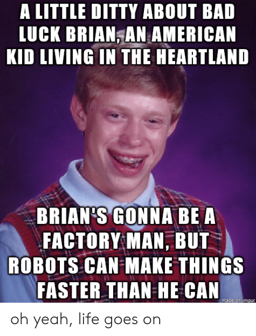 life goes on: A LITTLE DITTY ABOUT BAD  LUCK BRIAN,AN AMERICAN  KID LIVING IN THE HEARTLAND  BRIAN'S GONNA BE A  FACTORY MAN, BUT  ROBOTS CAN MAKE THINGS  FASTER THAN HE CAN  madt an imgur oh yeah, life goes on