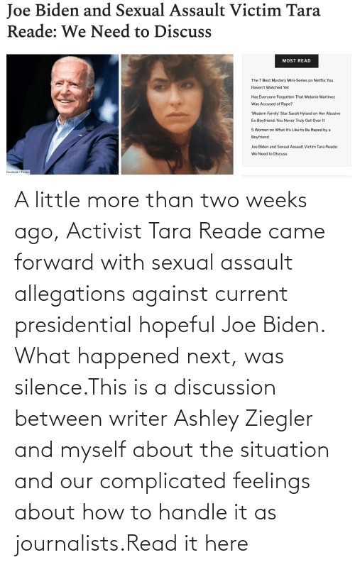 Joe Biden: A little more than two weeks ago, Activist Tara Reade came forward with sexual assault allegations against current presidential hopeful Joe Biden. What happened next, was silence.This is a discussion between writer Ashley Ziegler and myself about the situation and our complicated feelings about how to handle it as journalists.Read it here