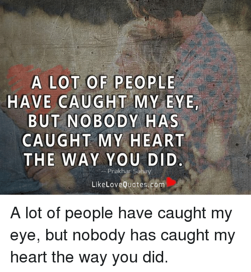 Memes, Heart, and Hearts: A LOT OF PEOPLE  HAVE CAUGHT MY EYE  BUT NOBODY HAS  CAUGHT MY HEART  THE WAY YOU DID  Prakhar Sahay  LikeLove Quotes.com A lot of people have caught my eye, but nobody has caught my heart the way you did.