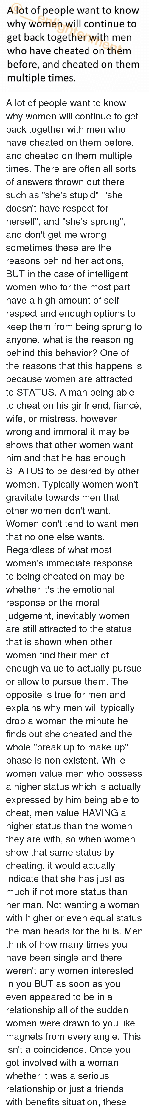 """indices: A lot of people want to know  why women will continue to  get back together with men  who have cheated on them  before, and cheated on them  multiple times. A lot of people want to know why women will continue to get back together with men who have cheated on them before, and cheated on them multiple times. There are often all sorts of answers thrown out there such as """"she's stupid"""", """"she doesn't have respect for herself"""", and """"she's sprung"""", and don't get me wrong sometimes these are the reasons behind her actions, BUT in the case of intelligent women who for the most part have a high amount of self respect and enough options to keep them from being sprung to anyone, what is the reasoning behind this behavior? One of the reasons that this happens is because women are attracted to STATUS. A man being able to cheat on his girlfriend, fiancé, wife, or mistress, however wrong and immoral it may be, shows that other women want him and that he has enough STATUS to be desired by other women. Typically women won't gravitate towards men that other women don't want. Women don't tend to want men that no one else wants. Regardless of what most women's immediate response to being cheated on may be whether it's the emotional response or the moral judgement, inevitably women are still attracted to the status that is shown when other women find their men of enough value to actually pursue or allow to pursue them. The opposite is true for men and explains why men will typically drop a woman the minute he finds out she cheated and the whole """"break up to make up"""" phase is non existent. While women value men who possess a higher status which is actually expressed by him being able to cheat, men value HAVING a higher status than the women they are with, so when women show that same status by cheating, it would actually indicate that she has just as much if not more status than her man. Not wanting a woman with higher or even equal status the man heads for the hills. Men think """