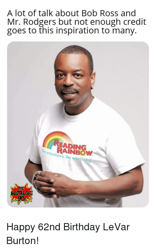 nostalgic: A lot of talk about Bob Ross and  Mr. Rodgers but not enough credit  goes to this inspiration to many.  READING  RAINBOW  anywhere. Be anything  THE  NOSTALGIC Happy 62nd Birthday LeVar Burton!