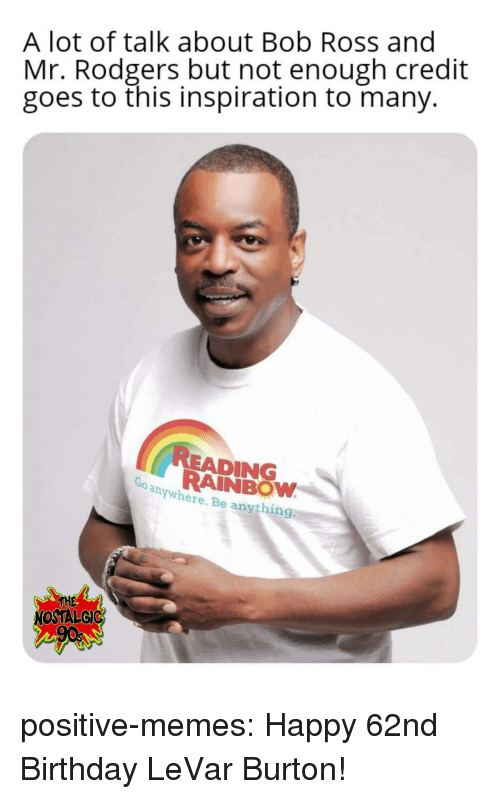 nostalgic: A lot of talk about Bob Ross and  Mr. Rodgers but not enough credit  goes to this inspiration to many.  READING  RAINBOW  anywhere. Be anything  THE  NOSTALGIC positive-memes: Happy 62nd Birthday LeVar Burton!