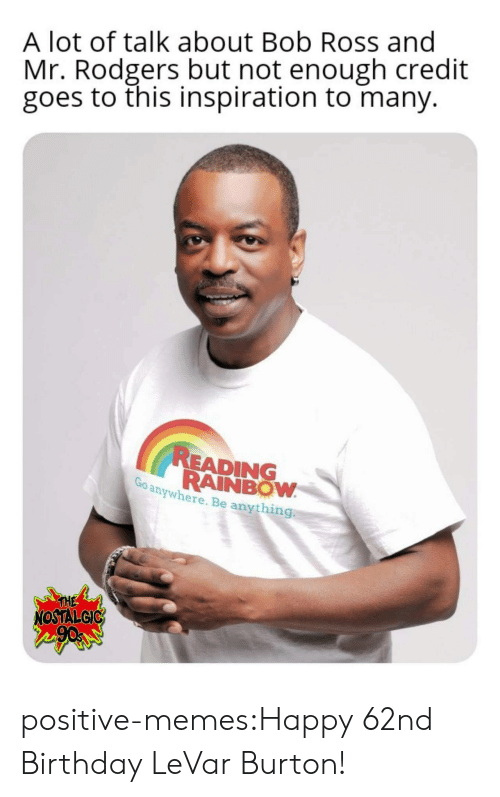 nostalgic: A lot of talk about Bob Ross and  Mr. Rodgers but not enough credit  goes to this inspiration to many.  READING  RAINBOW  anywhere. Be anything  THE  NOSTALGIC positive-memes:Happy 62nd Birthday LeVar Burton!