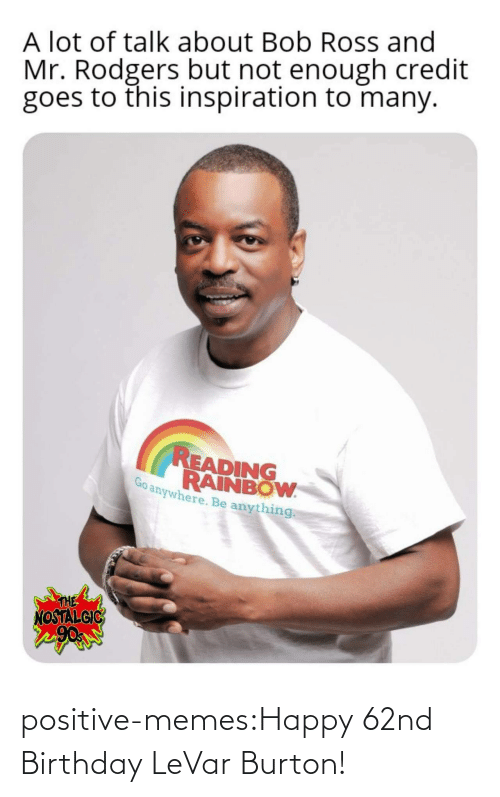 ross: A lot of talk about Bob Ross and  Mr. Rodgers but not enough credit  goes to this inspiration to many.  READING  RAINBOW  anywhere. Be anything  THE  NOSTALGIC positive-memes:Happy 62nd Birthday LeVar Burton!