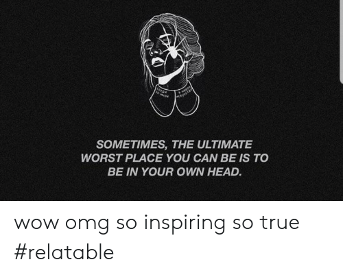 Head, Omg, and True: a m  woapt  CkycEre  SOMETIMES, THE ULTIMATE  WORST PLACE YOU CAN BE IS TO  BE IN YOUR OWN HEAD. wow omg so inspiring so true #relatable