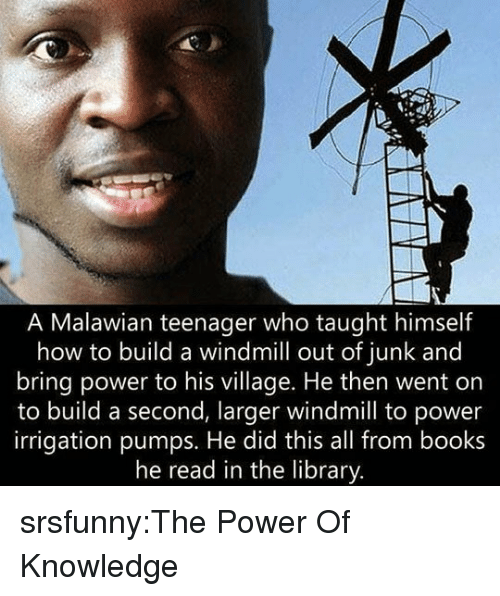 pumps: A Malawian teenager who taught himself  how to build a windmill out of junk and  bring power to his village. He then went on  to build a second, larger windmill to power  irrigation pumps. He did this all from books  he read in the library srsfunny:The Power Of Knowledge