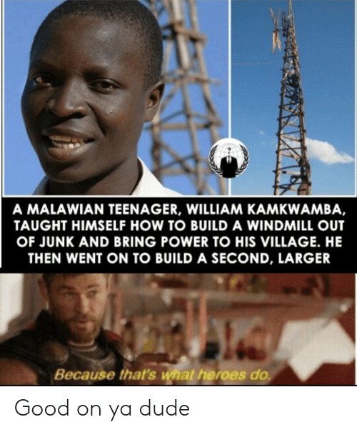village: A MALAWIAN TEENAGER, WILLIAM KAMKWAMBA,  TAUGHT HIMSELF HOW TO BUILD A WINDMILL OUT  OF JUNK AND BRING POWER TO HIS VILLAGE. HE  THEN WENT ON TO BUILD A SECOND, LARGER  Because that's what heroes do Good on ya dude
