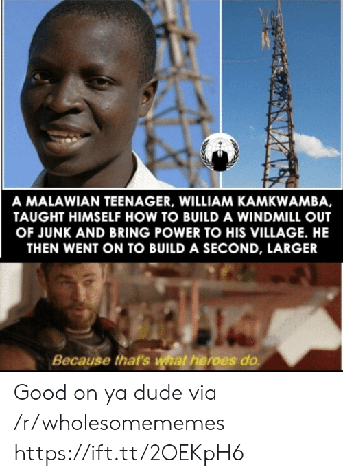 village: A MALAWIAN TEENAGER, WILLIAM KAMKWAMBA,  TAUGHT HIMSELF HOW TO BUILD A WINDMILL OUT  OF JUNK AND BRING POWER TO HIS VILLAGE. HE  THEN WENT ON TO BUILD A SECOND, LARGER  Because that's what heroes do Good on ya dude via /r/wholesomememes https://ift.tt/2OEKpH6