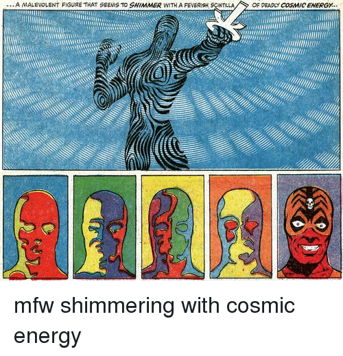 Energy, Mfw, and Cosmic: A MALEVOLENT FIGURE THAT SEENS TO SHIMMER WITH A FEVERISH  OF DEAPLY COSMIC ENERGY mfw shimmering with cosmic energy
