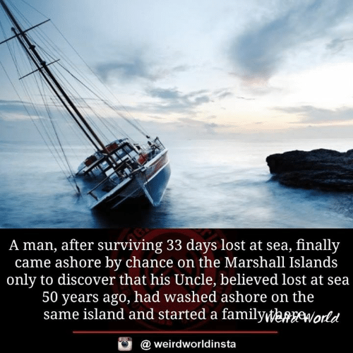 Memes, Lost, and Discover: A man, after surviving 33 days lost at sea, finally  came ashore by chance on the Marshall Islands  only to discover that his Uncle, believed lost at sea  50 years ago, had washed ashore on the  same island and started a familyWeMfWokd  @ weirdworldinsta