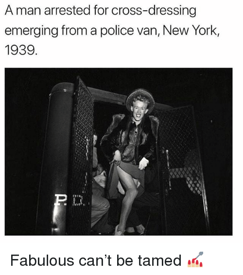 tamed: A man arrested for cross-dressing  emerging from a police van, New York,  1939 Fabulous can't be tamed 💅🏼