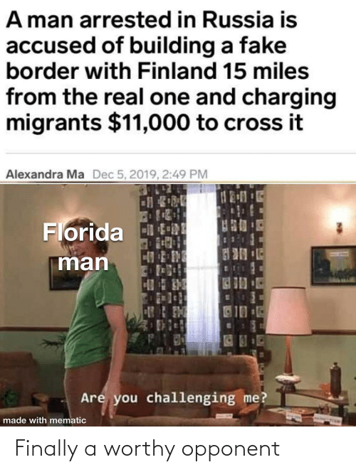 Border: A man arrested in Russia is  accused of building a fake  border with Finland 15 miles  from the real one and charging  migrants $11,000 to cross it  Alexandra Ma  Dec 5, 2019, 2:49 PM  Florida tRE  man  10  Are you challenging me?  made with mematic Finally a worthy opponent