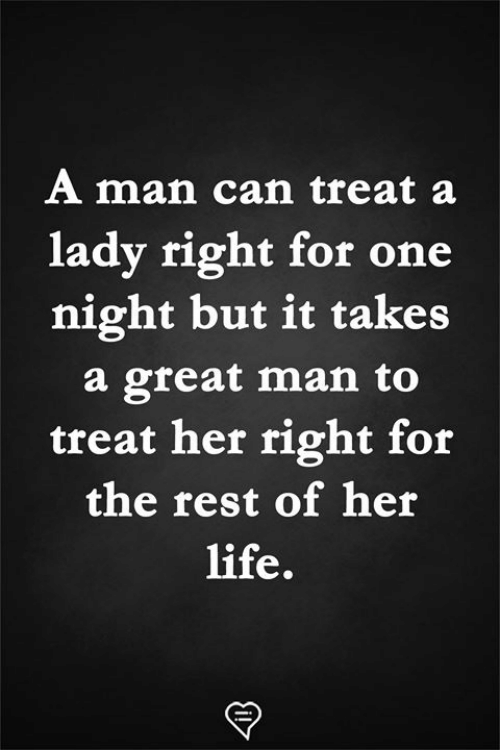 Life, Memes, and 🤖: A man can treat a  lady right for one  night but it takes  a great man to  treat her right for  the rest of her  life.