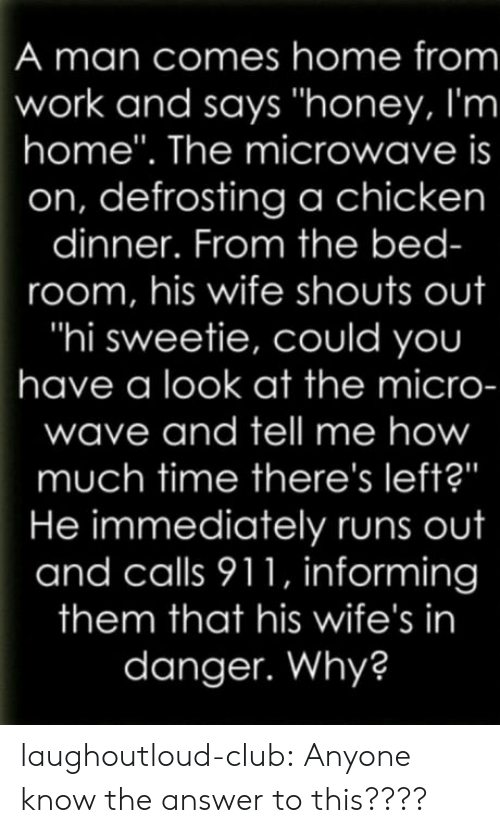 """Hi Sweetie: A man comes home from  work and says """"honey, I'm  home"""". The microwave is  on, defrosting a chicken  dinner. From the bed-  room, his wife shouts out  """"hi sweetie, could you  have a look at the micro-  wave and tell me how  much time there's left?""""  He immediately runs out  and calls 911, informing  them that his wife's in  danger. Why? laughoutloud-club:  Anyone know the answer to this????"""