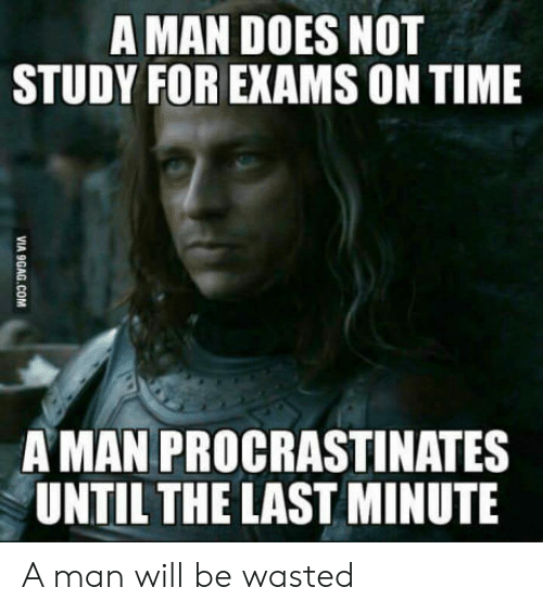 Time, Man, and Will: A MAN DOES NOT  STUDY FOR EXAMS ON TIME  AMAN PROCRASTINATES  UNTIL THE LAST MINUTE A man will be wasted