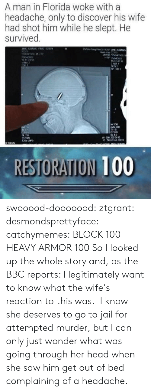 Reports: A man in Florida woke with a  headache, only to discover his wife  had shot him while he slept. He  survived  MA  36  W 130  200  15  Groo  80  54 20  512 00  RESTORATION 100 swooood-dooooood: ztgrant:   desmondsprettyface:  catchymemes:   BLOCK 100  HEAVY ARMOR 100     So I looked up the whole story and, as the BBC reports:   I legitimately want to know what the wife's reaction to this was.  I know she deserves to go to jail for attempted murder, but I can only just wonder what was going through her head when she saw him get out of bed complaining of a headache.
