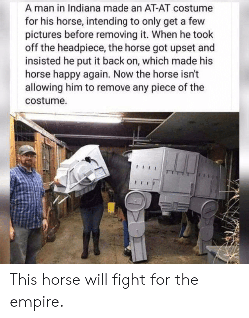 Intending: A man in Indiana made an AT-AT costume  for his horse, intending to only get a few  pictures before removing it. When he took  off the headpiece, the horse got upset and  insisted he put it back on, which made his  horse happy again. Now the horse isn't  allowing him to remove any piece of the  costume. This horse will fight for the empire.