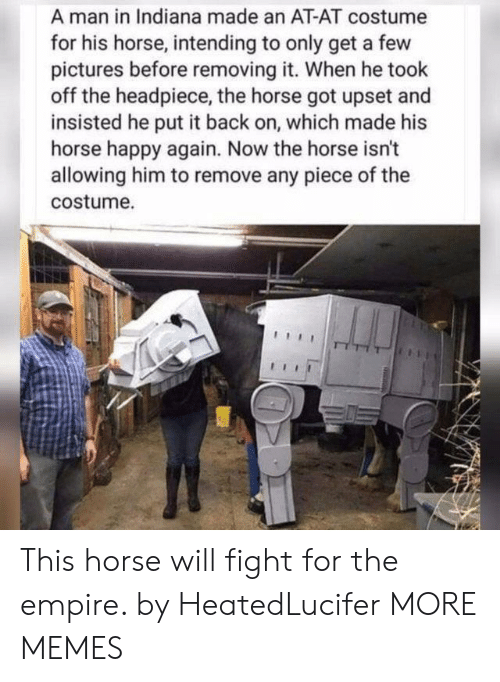 Intending: A man in Indiana made an AT-AT costume  for his horse, intending to only get a few  pictures before removing it. When he took  off the headpiece, the horse got upset and  insisted he put it back on, which made his  horse happy again. Now the horse isn't  allowing him to remove any piece of the  costume. This horse will fight for the empire. by HeatedLucifer MORE MEMES
