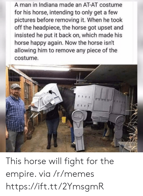 Intending: A man in Indiana made an AT-AT costume  for his horse, intending to only get a few  pictures before removing it. When he took  off the headpiece, the horse got upset and  insisted he put it back on, which made his  horse happy again. Now the horse isn't  allowing him to remove any piece of the  costume. This horse will fight for the empire. via /r/memes https://ift.tt/2YmsgmR