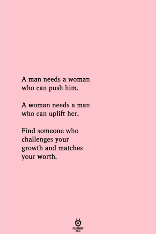 Her, Who, and Push: A man needs a woman  who can push him.  A woman needs a man  who can uplift her.  Find someone who  challenges your  growth and matches  your worth.