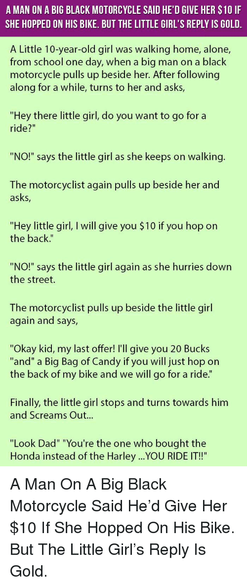 """Look Dad: A MAN ON A BIG BLACK MOTORCYCLE SAID HE'D GIVE HER $10 IF  SHE HOPPED ON HIS BIKE. BUT THE LITTLE GIRL'S REPLY IS GOLD  A Little 10-year-old girl was walking home, alone,  from school one day, when a big man on a black  motorcycle pulls up beside her. After following  along for a while, turns to her and asks,  """"Hey there little girl, do you want to go for a  ride?""""  """"NO!"""" says the little girl as she keeps on walking  The motorcyclist again pulls up beside her and  asks,  """"Hey little girl, I will give you $10 if you hop on  the back.""""  """"NO!"""" says the little girl again as she hurries down  the street.  The motorcyclist pulls up beside the little girl  again and says,  """"Okay kid, my last offer! I'll give you 20 Bucks  """"and"""" a Big Bag of Candy if you will just hop on  the back of my bike and we will go for a ride.""""  Finally, the little girl stops and turns towards him  and Screams Out...  """"Look Dad"""" """"You're the one who bought the  Honda instead of the Harley ...YOU RIDE IT!"""" <p>A Man On A Big Black Motorcycle Said He'd Give Her $10 If She Hopped On His Bike. But The Little Girl's Reply Is Gold.</p>"""