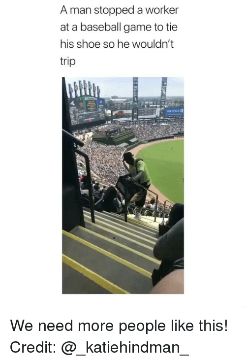 Baseball, Memes, and Game: A man stopped a worker  at a baseball game to tie  his shoe so he wouldn't  trip  UNITEo We need more people like this! Credit: @_katiehindman_