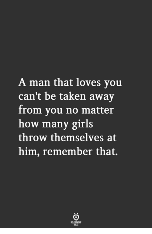 Girls, Taken, and How: A man that loves you  can't be taken away  from you no matter  how many girls  throw themselves at  him, remember that.