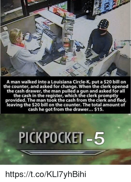 Totaled: A man walked into a Louisiana Circle-K, put a $20 bill on  the counter, and asked for change. When the clerk opened  the cash drawer, the man pulled a gun and asked for all  the cash in the register, which the clerk promptly  provided. The man took the cash from the clerk and fled,  leaving the $20 bill on the counter. The total amount of  cash he got from the drawer... $15  PICKPOCKET-5 https://t.co/KLl7yhBihi