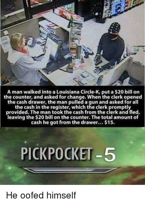 Louisiana, Change, and All The: A man walked into a Louisiana Circle-K, put a $20 bill orn  the counter, and asked for change. When the clerk opened  the cash drawer, the man pulled a gun and asked for all  the cash in the register, which the clerk promptly  provided. The man took the cash from the clerk and fled  leaving the $20 bill on the counter. The total amount of  cash he got from the drawer.. $15.  PICKPOCKET -5 He oofed himself