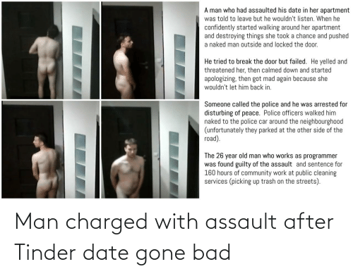 Trash: A man who had assaulted his date in her apartment  was told to leave but he wouldn't listen. When he  confidently started walking around her apartment  and destroying things she took a chance and pushed  a naked man outside and locked the door.  He tried to break the door but failed. He yelled and  threatened her, then calmed down and started  apologizing, then got mad again because she  wouldn't let him back in.  Someone called the police and he was arrested for  disturbing of peace. Police officers walked him  naked to the police car around the neighbourgho0od  (unfortunately they parked at the other side of the  road).  The 26 year old man who works as programmer  was found guilty of the assault and sentence for  160 hours of community work at public cleaning  services (picking up trash on the streets). Man charged with assault after Tinder date gone bad