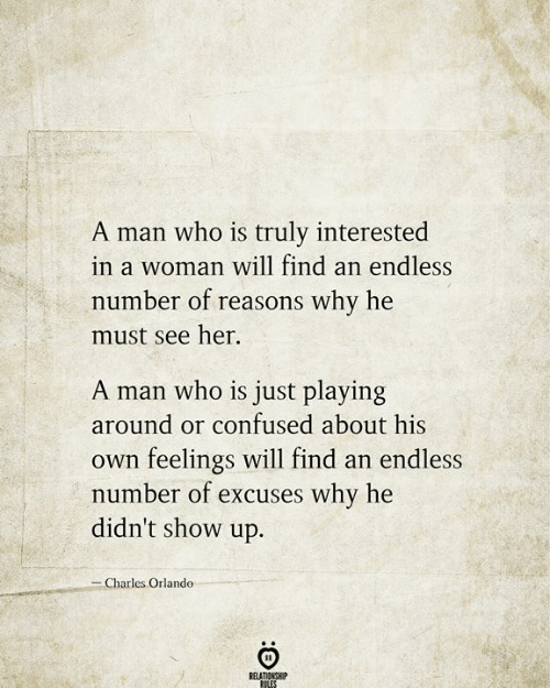Confused, Orlando, and Her: A man who is truly interested  in a woman will find an endless  number of reasons why he  must see her  A man who is just playing  around or confused about his  feelings will find an endless  number of excuses why he  didn't show up.  Own  -Charles Orlando  RELATIONSHIP  RILES