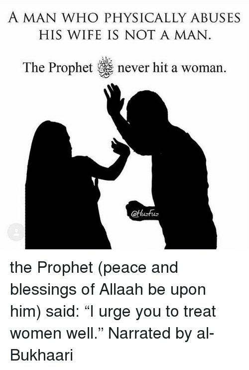 """The Prophet: A MAN WHO PHYSICALLY ABUSES  HIS WIFE IS NOT A MAN  The Prophet never hit a woman. the Prophet (peace and blessings of Allaah be upon him) said: """"I urge you to treat women well."""" Narrated by al- Bukhaari"""