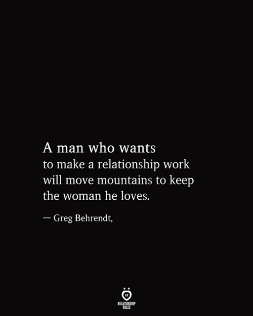 Relationship Rules: A man who wants  to make a relationship work  will move mountains to keep  the woman he loves.  - Greg Behrendt,  RELATIONSHIP  RULES