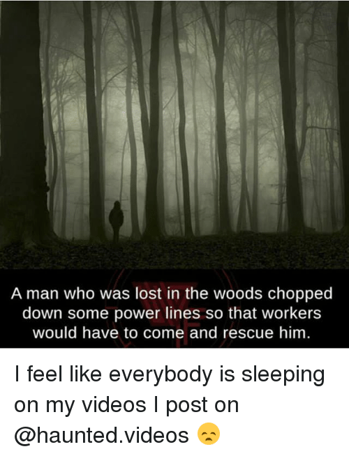 Memes, Videos, and Lost: A man who was lost in the woods chopped  down some power lines so that workers  would have to come and rescue him I feel like everybody is sleeping on my videos I post on @haunted.videos 😞