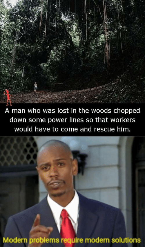 in the woods: A man who was lost in the woods chopped  down some power lines so that workers  would have to come and rescue him   Modern problems require modern solutions