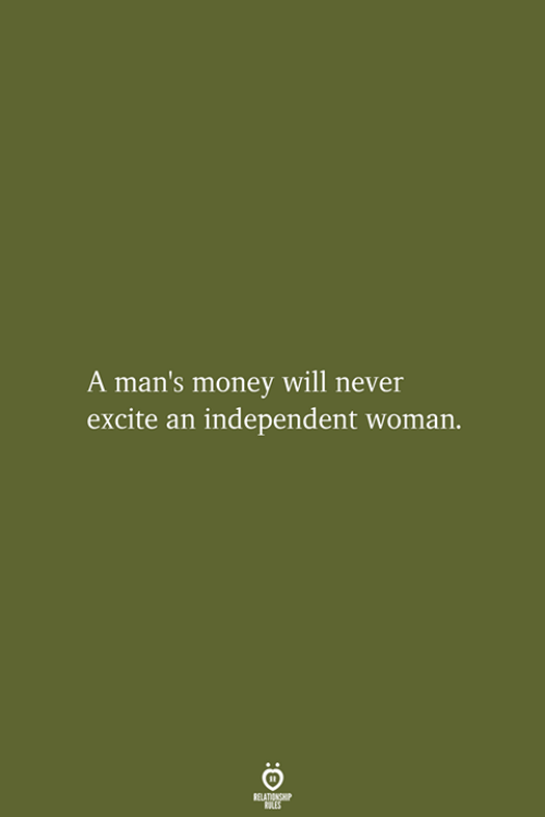 Money, Excite, and Never: A man's money will never  excite an independent woma  RELATIONSHIP  LES