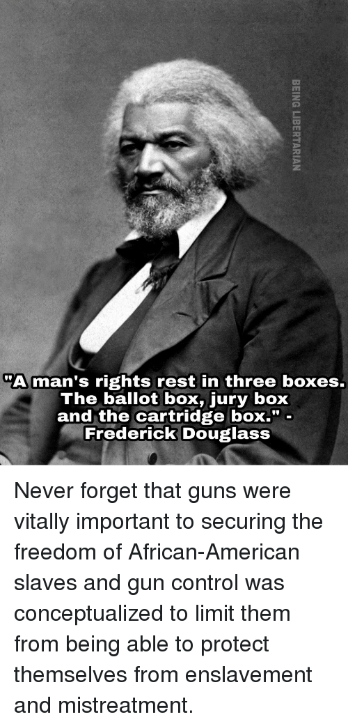 "Frederick Douglass: ""A man's rights rest in three boxes.  The ballot box, jury box  and the cartridge boX."" -  Frederick Douglass <p>Never forget that guns were vitally important to securing the freedom of African-American slaves and gun control was conceptualized to limit them from being able to protect themselves from enslavement and mistreatment.</p>"
