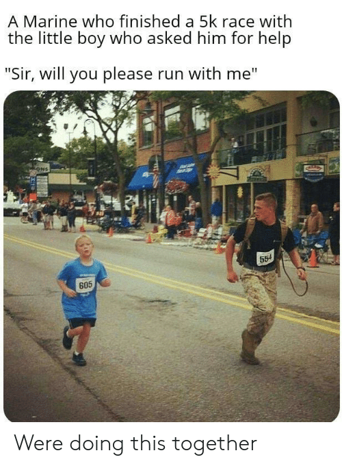 "ons: A Marine who finished a 5k race with  the little boy who asked him for help  ""Sir, will you please run with me""  ONS  554  605 Were doing this together"