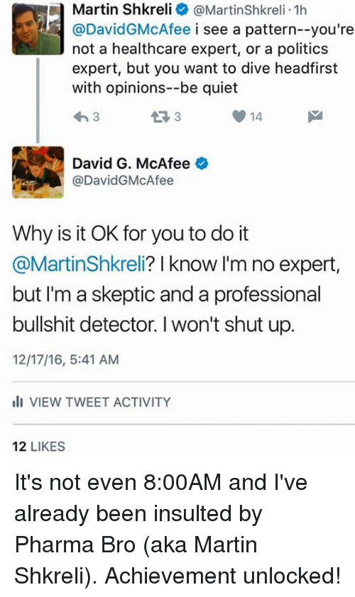 Shkreli: a Martin Shkreli @Martinshkreli.1h  @David McAfee i see a pattern--you're  not a healthcare expert, or a politics  expert, but you want to dive headfirst  with opinions--be quiet  43 3  14  3  David G. McAfee  o  @DavidG McAfee  Why is it OK for you to do it  @MartinShkreli? I know I'm no expert  but I'm a skeptic and a professional  bullshit detector. l won't shut up.  12/17/16, 5:41 AM  Ili VIEW TWEET ACTIVITY  12  LIKES It's not even 8:00AM and I've already been insulted by Pharma Bro (aka Martin Shkreli).  Achievement unlocked!