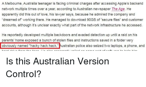 """laptops: A Melbourne, Australia teenager is facing criminal charges after accessing Apple's backend  network multiple times over a year, according to Australian newspaper The Age. He  apparently did this out of love, his lawyer says, because he admired the company and  """"dreamed of working there. He managed to download 90GB of secure files"""" and customer  accounts, although it's unclear exactly what part of the network infrastructure he accessed  He reportedly developed multiple backdoors and evaded detection up until a raid on his  parents' home exposed a bunch of stolen files and instructions saved in a folder very  obviously named """"hacky hack hack."""" Australian police also seized two laptops, a phone, and Is this Australian Version Control?"""